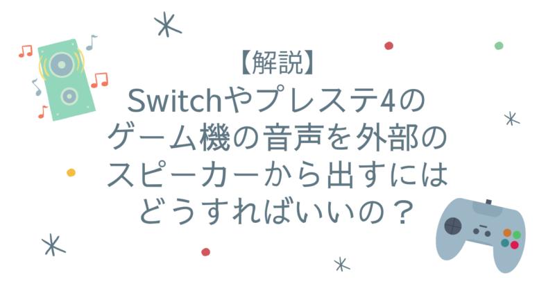 Switchやプレイステーション4のゲーム機の音声を外部のスピーカーから出すにはどうすればいいの?