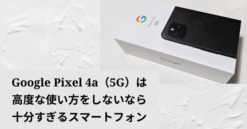 Google Pixel 4a(5G)は高度な使い方をしないなら十分すぎるスマートフォン