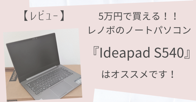 5万円で買える!レノボ『Ideapad S540』はオススメです!