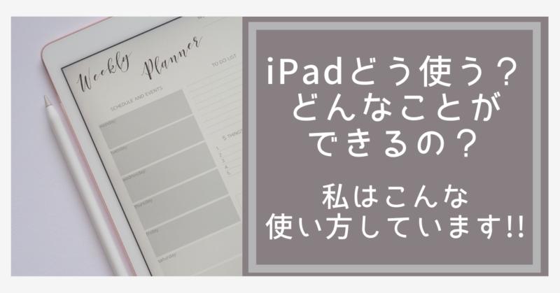 iPadどう使う?どんなことができるの?私はこんな使い方しています!
