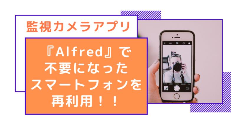 監視カメラアプリ『Alfred』で不要になったスマートフォンを再利用!