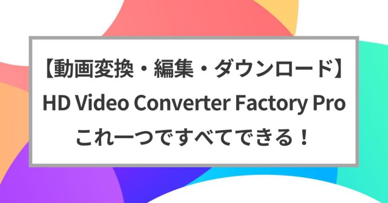 【動画変換・編集・ダウンロード】HD Video Converter Factory Pro これ一つですべてできる!