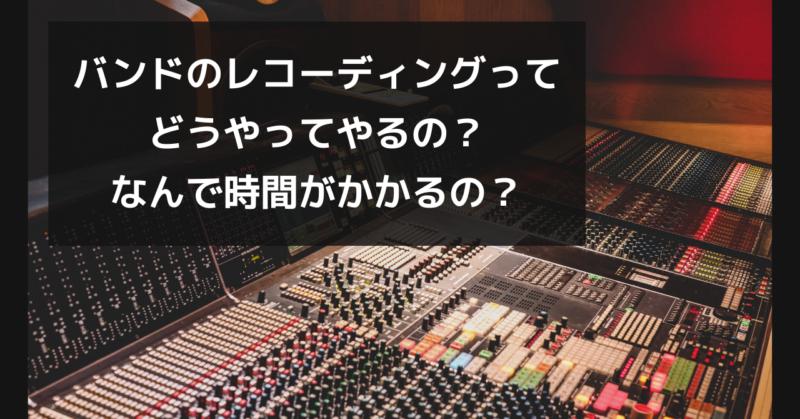 バンドのレコーディングでどうやってやるの?なんで時間がかかるの?