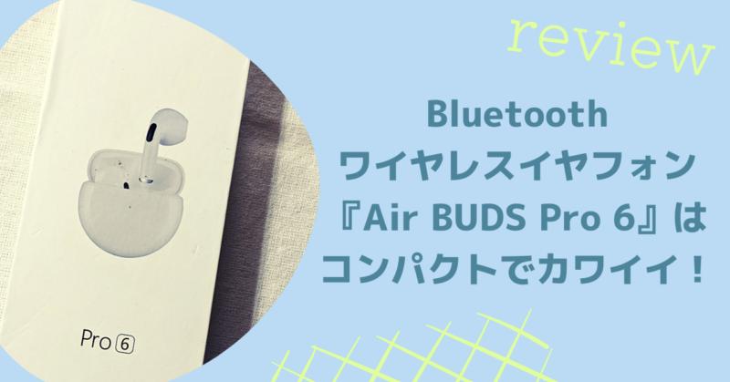 Bluetoothワイヤレスイヤフォン『Air BUDS Pro 6』はコンパクトでカワイイ!